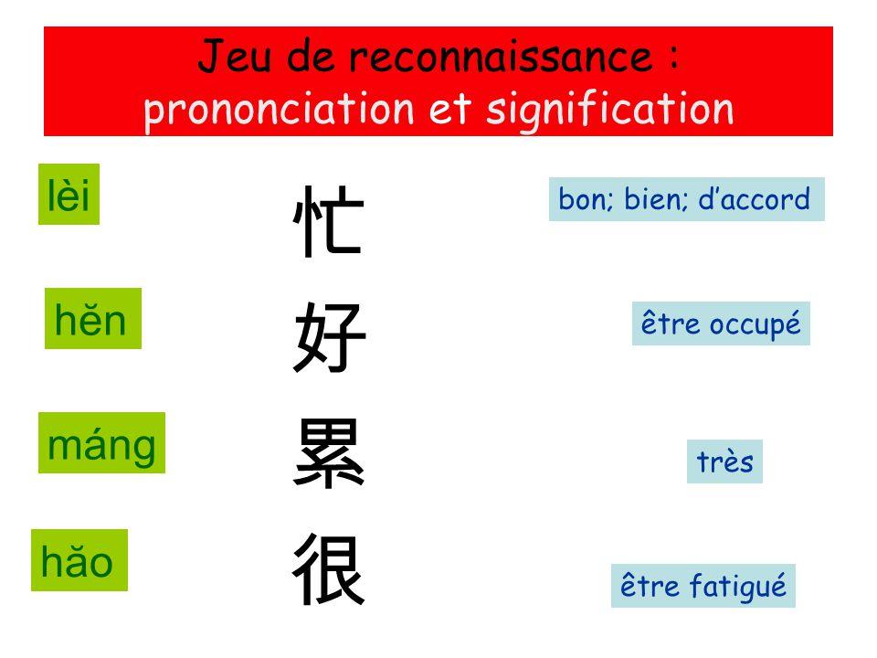Jeu de reconnaissance : prononciation et signification 忙 好 累 很 être fatigué être occupé très bon; bien; d'accord máng hăohăo hĕnhĕn lèi
