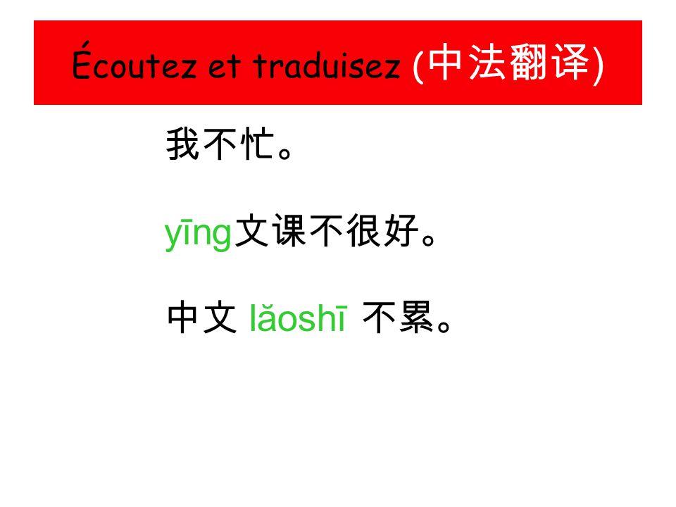 Écoutez et traduisez ( 中法翻译 ) 我不忙。 yīng 文课不很好。 中文 lăoshī 不累。