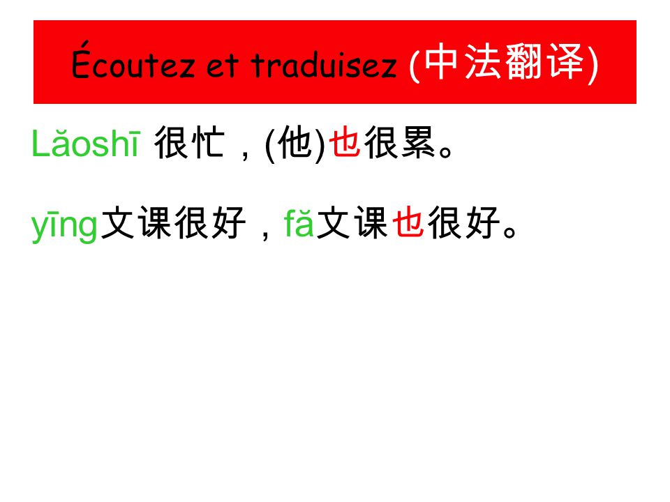Écoutez et traduisez ( 中法翻译 ) Lăoshī 很忙, ( 他 ) 也很累。 yīng 文课很好, fă 文课也很好。