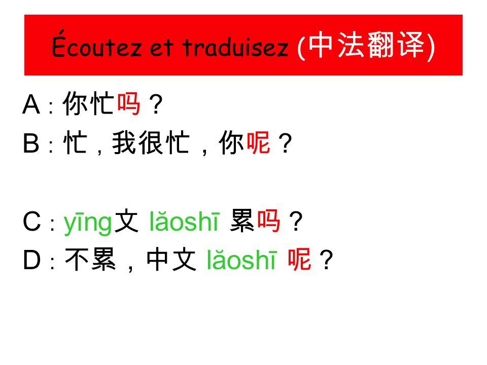 Écoutez et traduisez ( 中法翻译 ) A : 你忙吗? B : 忙 , 我很忙,你呢? C : yīng 文 lăoshī 累吗? D : 不累,中文 lăoshī 呢?