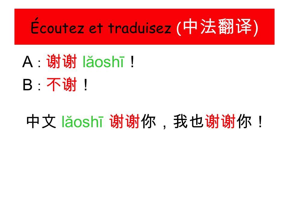 Écoutez et traduisez ( 中法翻译 ) A : 谢谢 lăoshī ! B : 不谢! 中文 lăoshī 谢谢你,我也谢谢你!