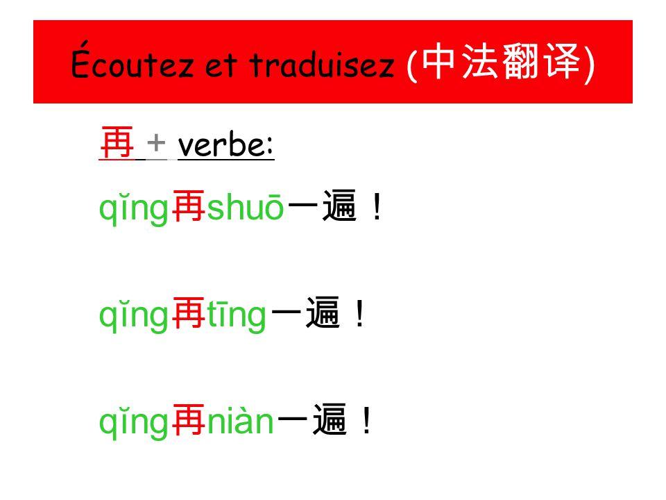 Écoutez et traduisez ( 中法翻译 ) 再 + verbe: qĭng 再 shuō 一遍! qĭng 再 tīng 一遍! qĭng 再 niàn 一遍!