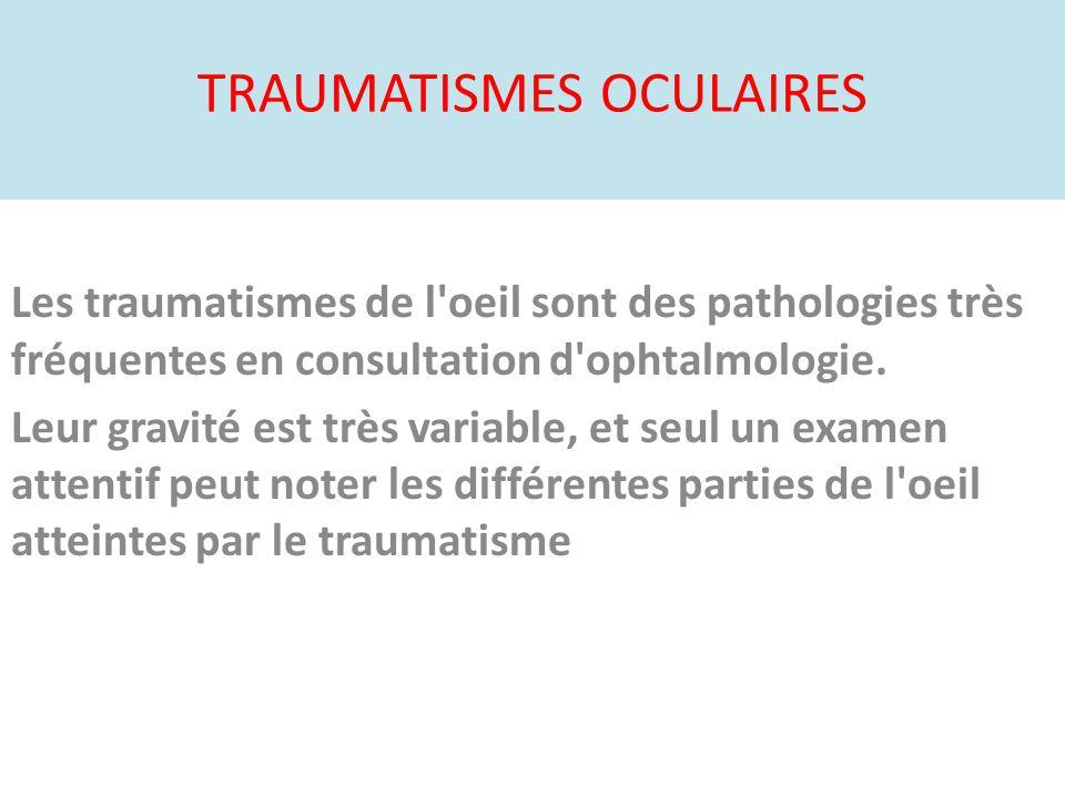 TRAUMATISMES OCULAIRES Les traumatismes de l'oeil sont des pathologies très fréquentes en consultation d'ophtalmologie. Leur gravité est très variable