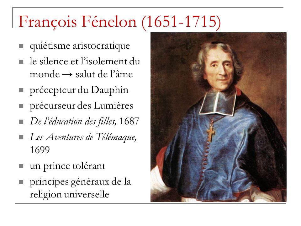 François Fénelon (1651-1715) quiétisme aristocratique le silence et l'isolement du monde → salut de l'âme précepteur du Dauphin précurseur des Lumière