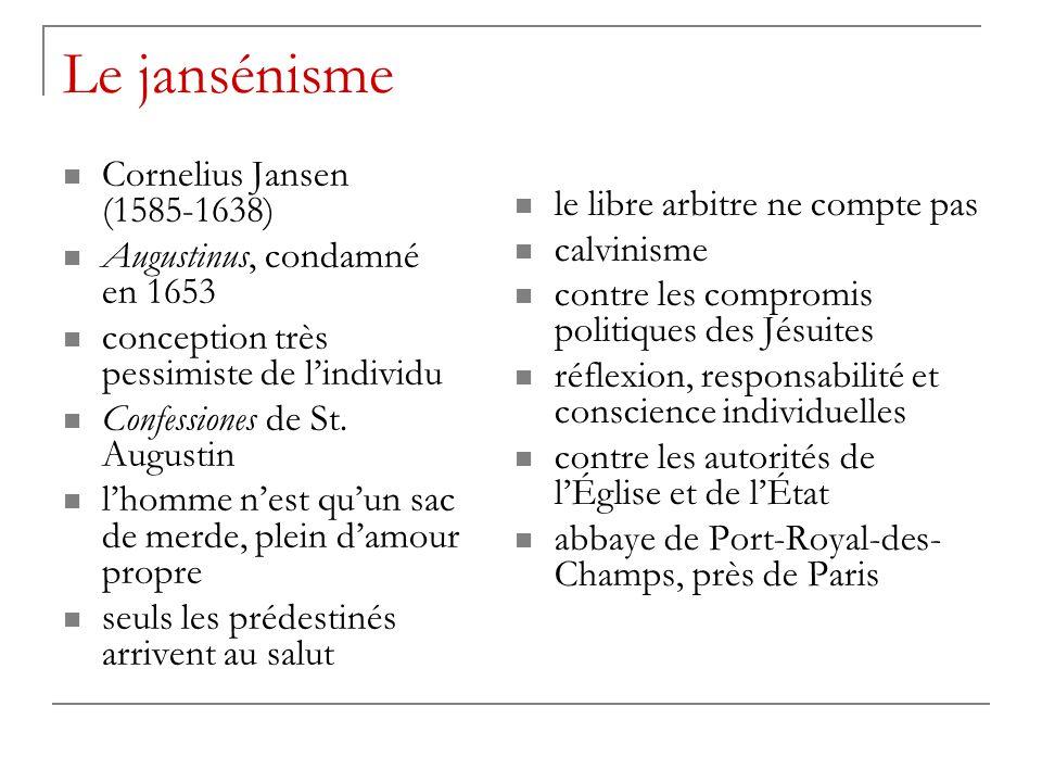 Le jansénisme Cornelius Jansen (1585-1638) Augustinus, condamné en 1653 conception très pessimiste de l'individu Confessiones de St. Augustin l'homme