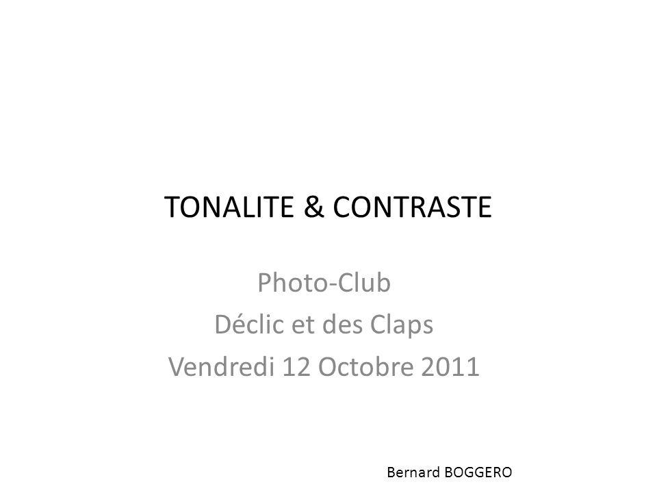 TONALITE & CONTRASTE Photo-Club Déclic et des Claps Vendredi 12 Octobre 2011 Bernard BOGGERO