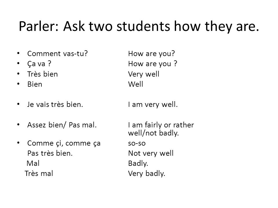 Parler: Ask two students how they are. Comment vas-tu?How are you? Ça va ?How are you ? Très bienVery well BienWell Je vais très bien.I am very well.
