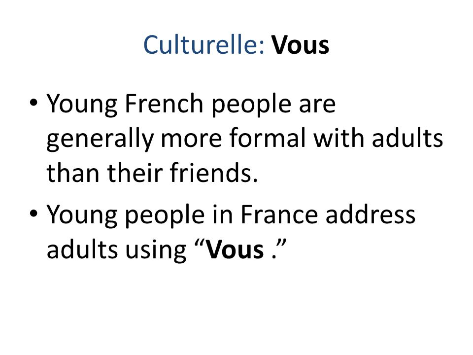 "Culturelle: Vous Young French people are generally more formal with adults than their friends. Young people in France address adults using ""Vous."""