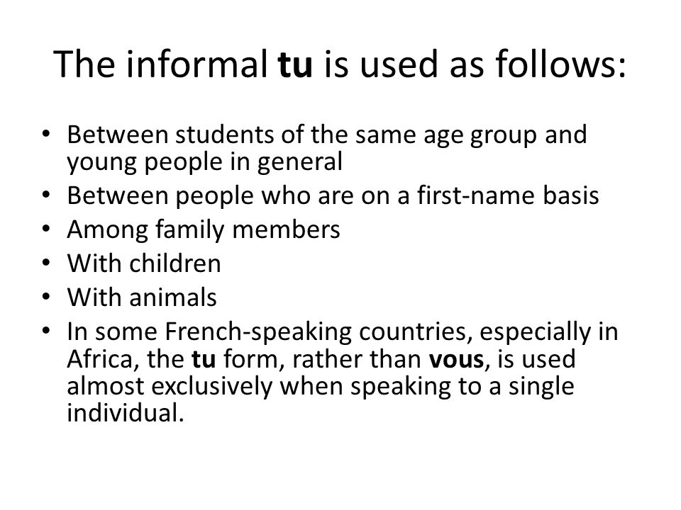 The informal tu is used as follows: Between students of the same age group and young people in general Between people who are on a first-name basis Am
