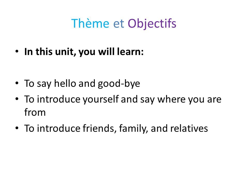 Thème et Objectifs In this unit, you will learn: To say hello and good-bye To introduce yourself and say where you are from To introduce friends, fami