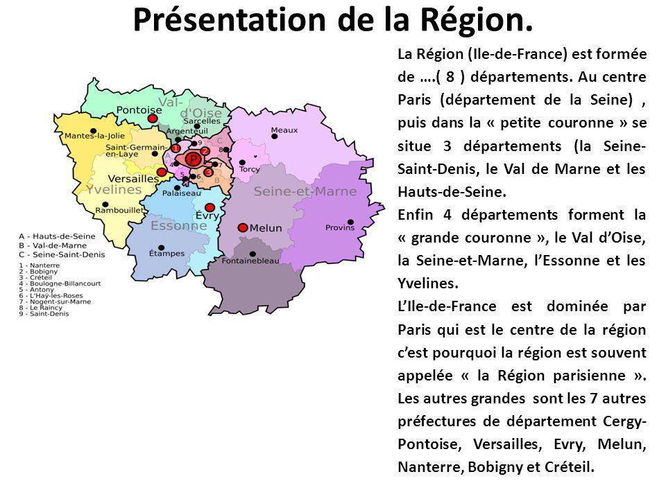 Présentation de la Région. La Région (Ile-de-France) est formée de ….( 8 ) départements. Au centre Paris (département de la Seine), puis dans la « pet