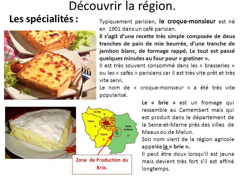 Découvrir la région. Les spécialités : Typiquement parisien, le croque-monsieur est né en 1901 dans un café parisien. Il s'agit d'une recette très sim
