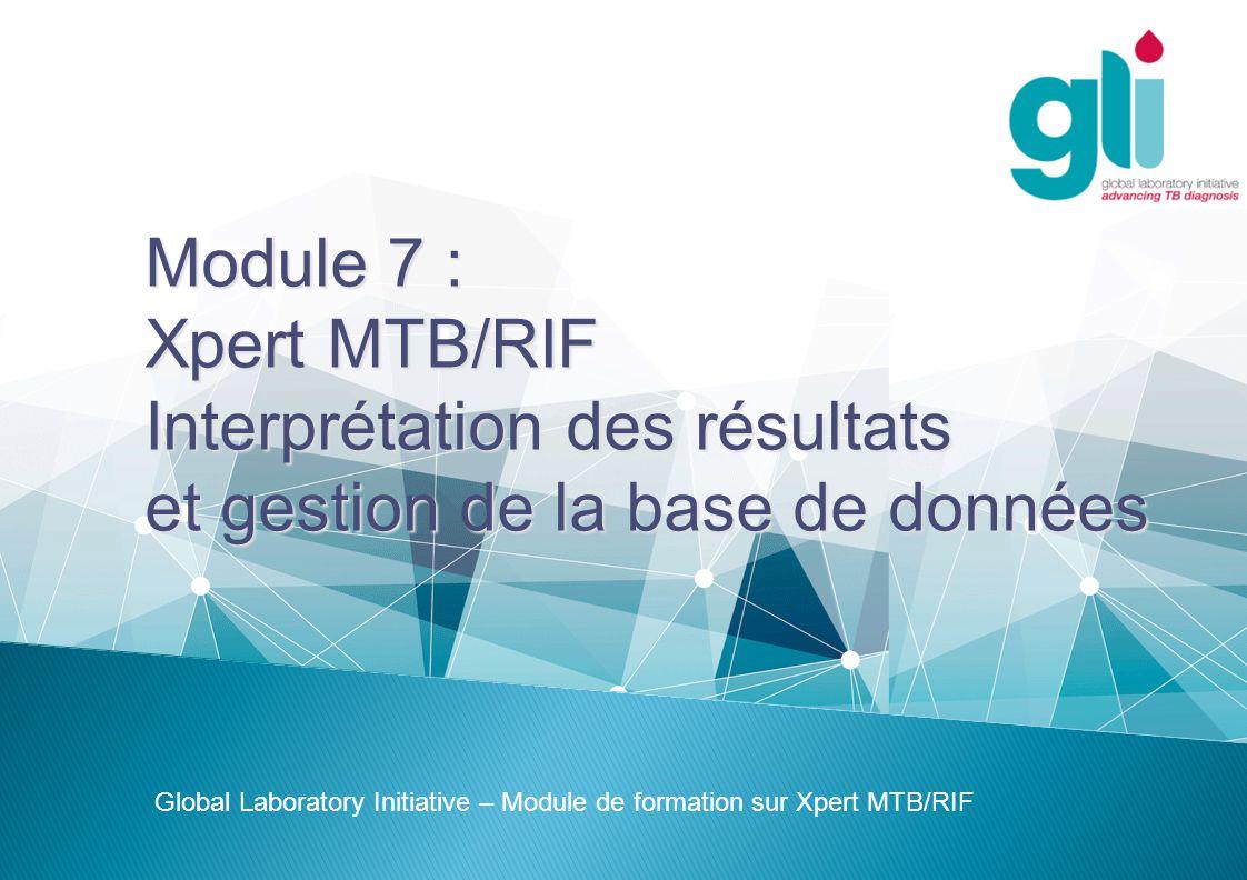Module 7 : Xpert MTB/RIF Interprétation des résultats et gestion de la base de données Global Laboratory Initiative – Module de formation sur Xpert MT