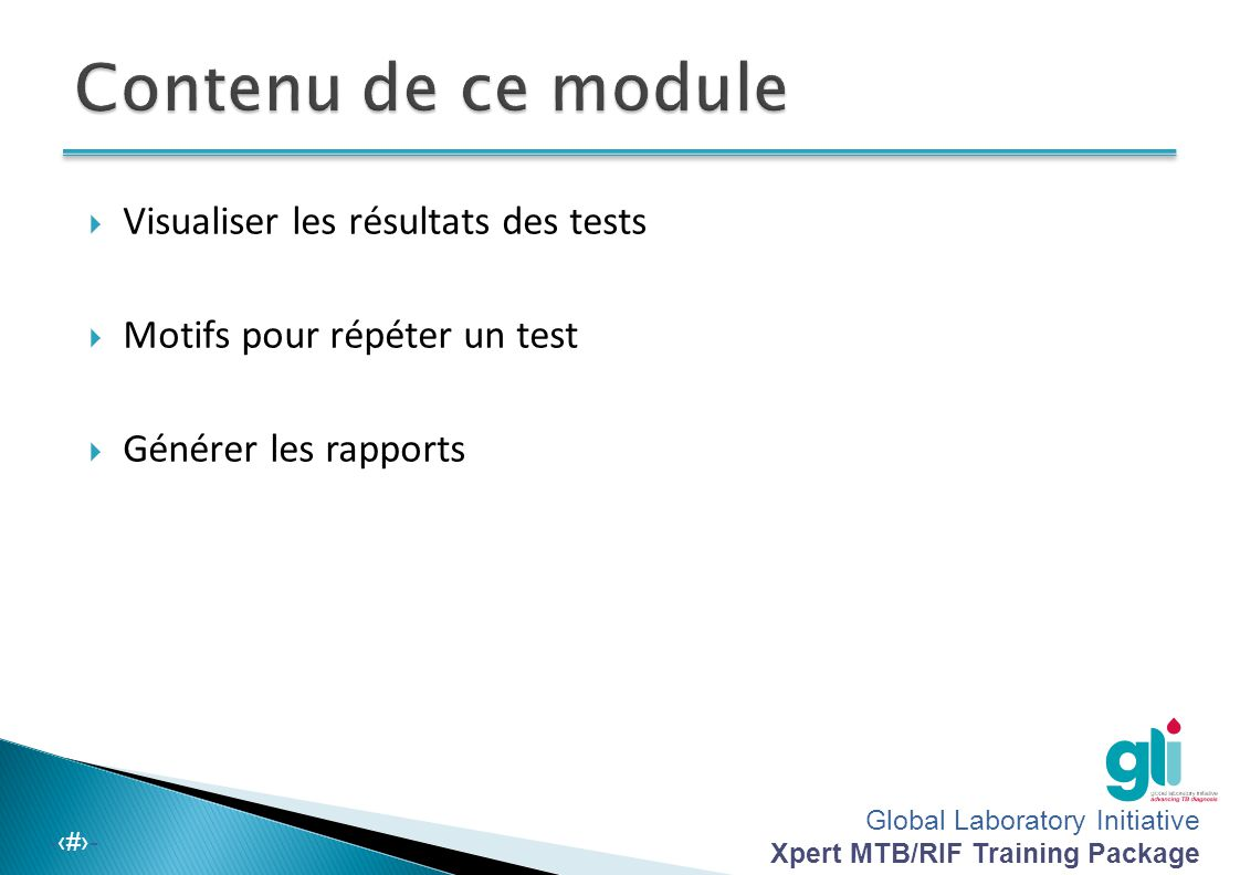 Global Laboratory Initiative Xpert MTB/RIF Training Package -‹#›- À la fin de ce module, vous serez en mesure de :  Analyser les différents résultats possibles que le logiciel affiche  Décrire les raisons pour lesquelles le test doit être refait  Générer des rapports