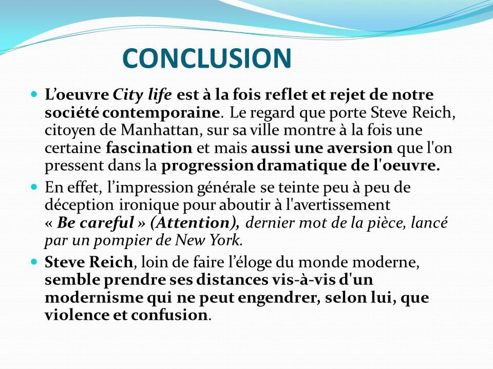 CONCLUSION L'oeuvre City life est à la fois reflet et rejet de notre société contemporaine. Le regard que porte Steve Reich, citoyen de Manhattan, sur