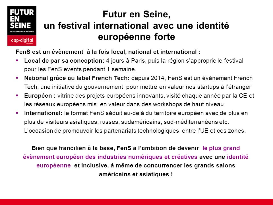 Futur en Seine, un festival international avec une identité européenne forte FenS est un évènement à la fois local, national et international :  Local de par sa conception: 4 jours à Paris, puis la région s'approprie le festival pour les FenS events pendant 1 semaine.
