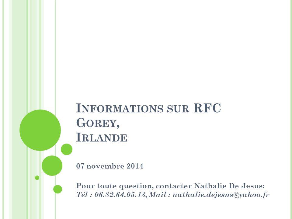 I NFORMATIONS SUR RFC G OREY, I RLANDE 07 novembre 2014 Pour toute question, contacter Nathalie De Jesus: Tél : 06.82.64.05.13, Mail : nathalie.dejesus@yahoo.fr