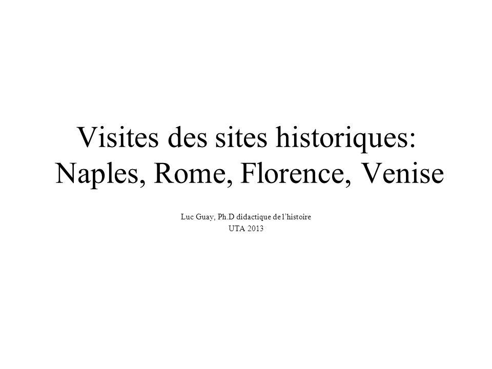 Visites des sites historiques: Naples, Rome, Florence, Venise Luc Guay, Ph.D didactique de l'histoire UTA 2013