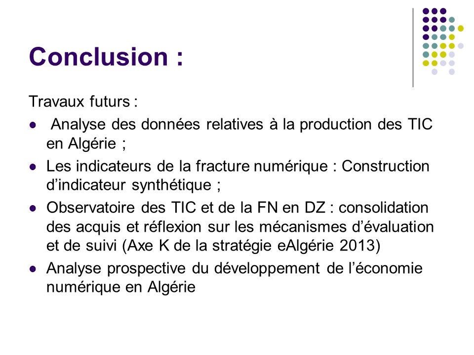 Conclusion : Travaux futurs : Analyse des données relatives à la production des TIC en Algérie ; Les indicateurs de la fracture numérique : Construction d'indicateur synthétique ; Observatoire des TIC et de la FN en DZ : consolidation des acquis et réflexion sur les mécanismes d'évaluation et de suivi (Axe K de la stratégie eAlgérie 2013) Analyse prospective du développement de l'économie numérique en Algérie