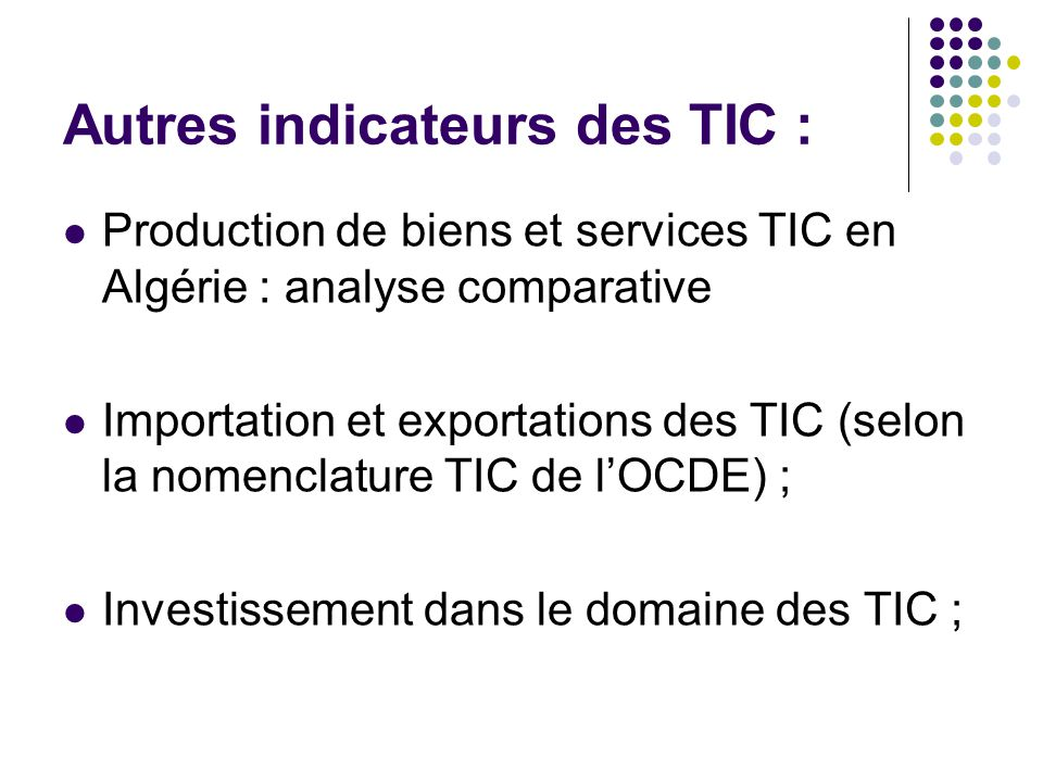 Autres indicateurs des TIC : Production de biens et services TIC en Algérie : analyse comparative Importation et exportations des TIC (selon la nomenclature TIC de l'OCDE) ; Investissement dans le domaine des TIC ;