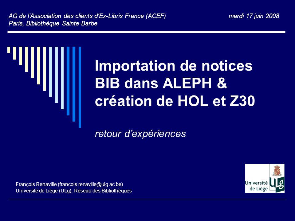Importation de notices BIB dans ALEPH & création de HOL et Z30 retour d'expériences François Renaville (francois.renaville@ulg.ac.be) Université de Li
