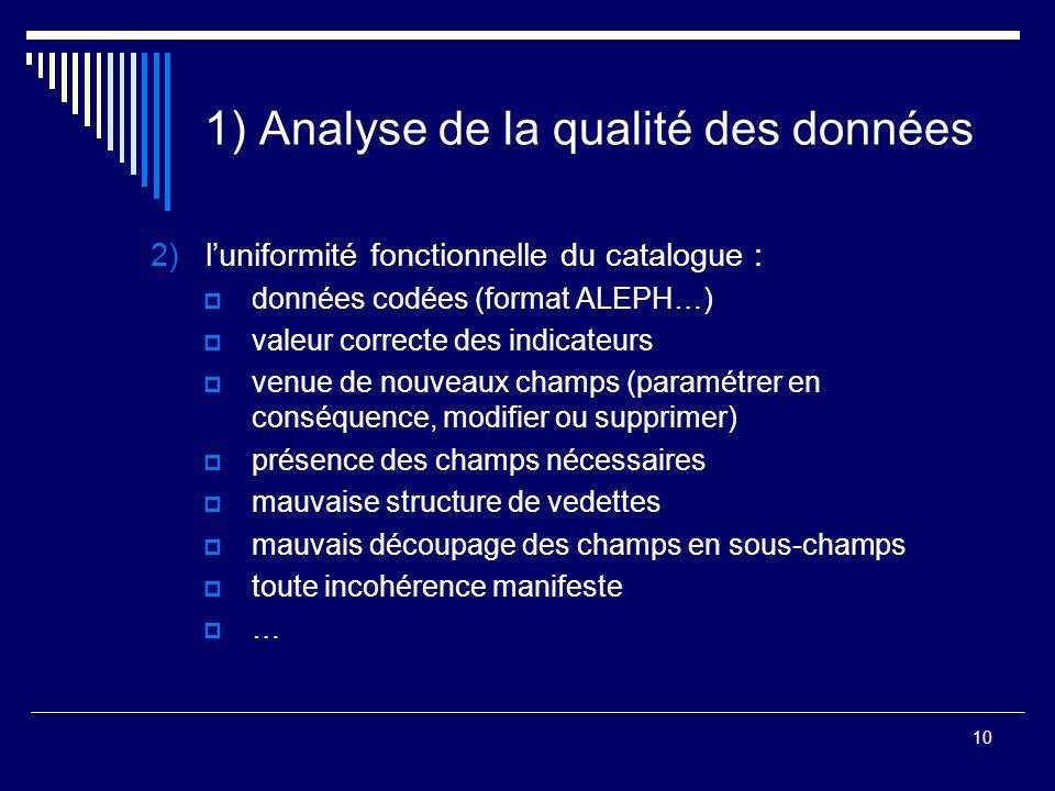 10 1) Analyse de la qualité des données 2)l'uniformité fonctionnelle du catalogue :  données codées (format ALEPH…)  valeur correcte des indicateurs
