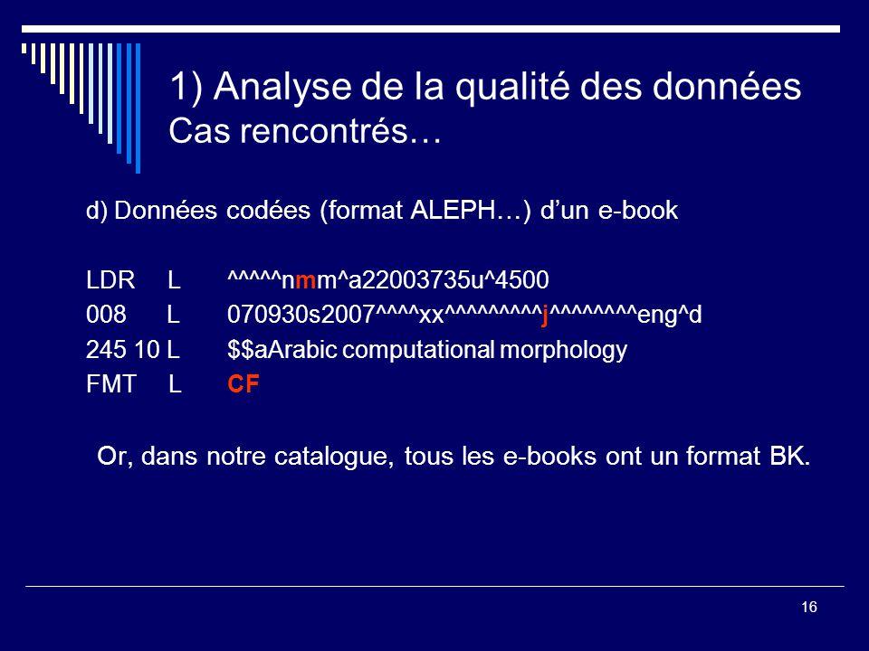 16 1) Analyse de la qualité des données Cas rencontrés… d) D onnées codées (format ALEPH…) d'un e-book LDR L ^^^^^nmm^a22003735u^4500 008 L 070930s200