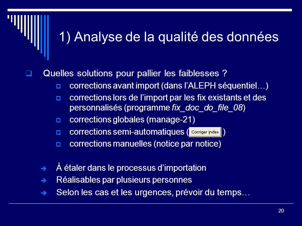 20 1) Analyse de la qualité des données  Quelles solutions pour pallier les faiblesses ?  corrections avant import (dans l'ALEPH séquentiel…)  corr