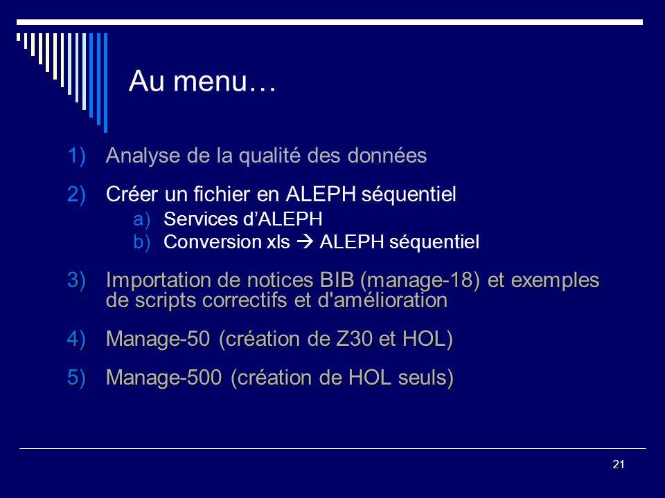 21 Au menu… 1)Analyse de la qualité des données 2)Créer un fichier en ALEPH séquentiel a)Services d'ALEPH b)Conversion xls  ALEPH séquentiel 3)Import