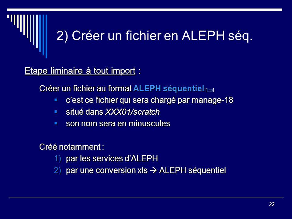 22 2) Créer un fichier en ALEPH séq. Etape liminaire à tout import : Créer un fichier au format ALEPH séquentiel [lien] lien  c'est ce fichier qui se