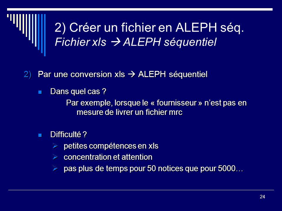 24 2) Créer un fichier en ALEPH séq. Fichier xls  ALEPH séquentiel 2)Par une conversion xls  ALEPH séquentiel Dans quel cas ? Dans quel cas ? Par ex