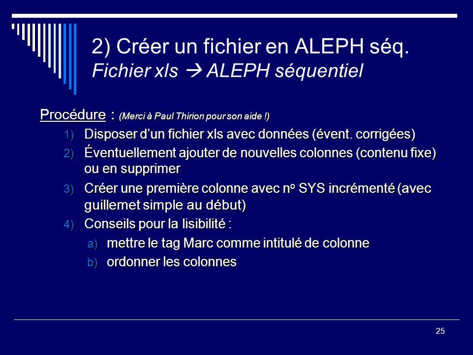 25 2) Créer un fichier en ALEPH séq. Fichier xls  ALEPH séquentiel Procédure : (Merci à Paul Thirion pour son aide !) 1) Disposer d'un fichier xls av