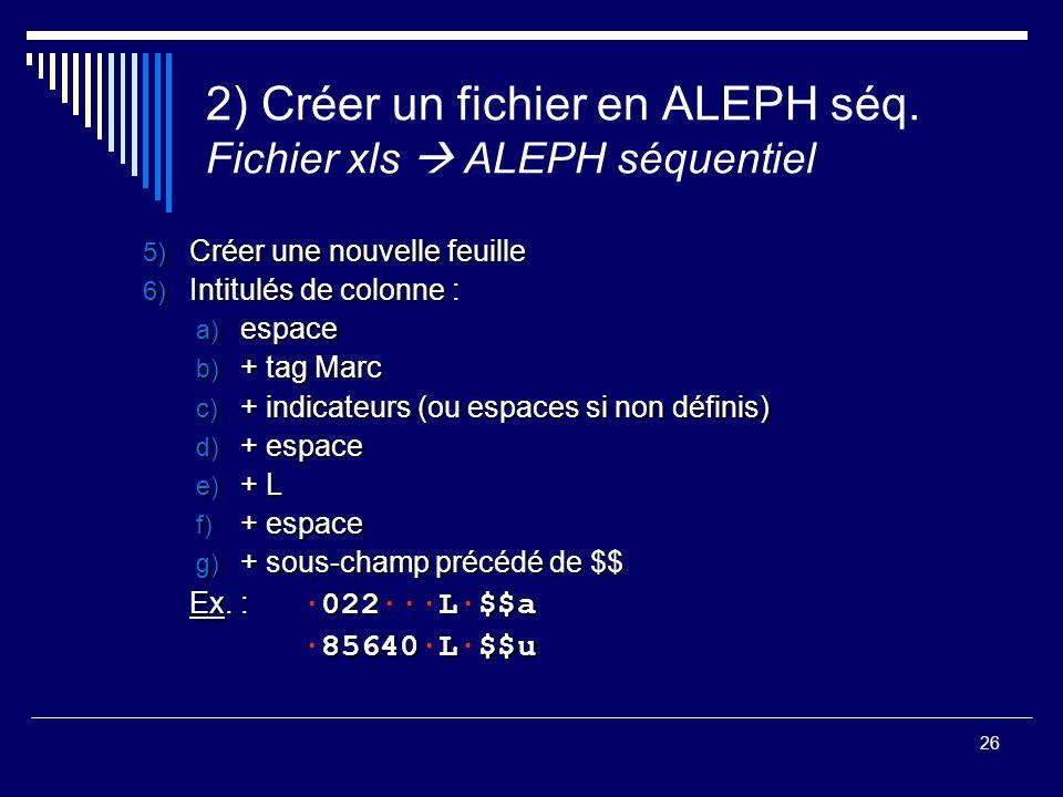 26 2) Créer un fichier en ALEPH séq. Fichier xls  ALEPH séquentiel 5) Créer une nouvelle feuille 6) Intitulés de colonne : a) espace b) + tag Marc c)