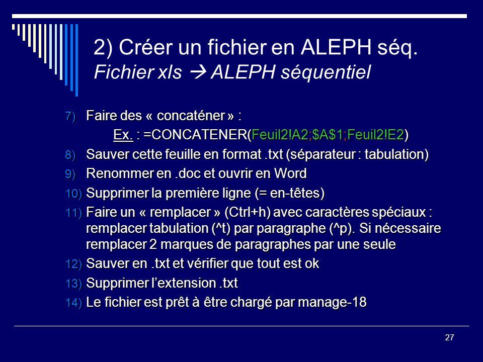 27 2) Créer un fichier en ALEPH séq. Fichier xls  ALEPH séquentiel 7) Faire des « concaténer » : Ex. : =CONCATENER(Feuil2!A2;$A$1;Feuil2!E2) 8) Sauve