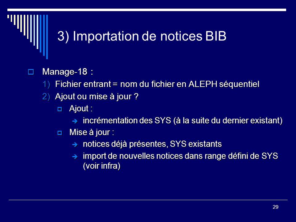 29 3) Importation de notices BIB  Manage-18 : 1)Fichier entrant = nom du fichier en ALEPH séquentiel 2)Ajout ou mise à jour ?  Ajout :  incrémentat