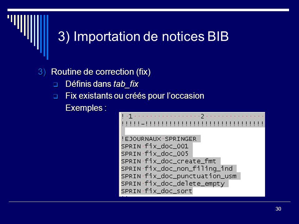 30 3) Importation de notices BIB 3)Routine de correction (fix)  Définis dans tab_fix  Fix existants ou créés pour l'occasion Exemples :