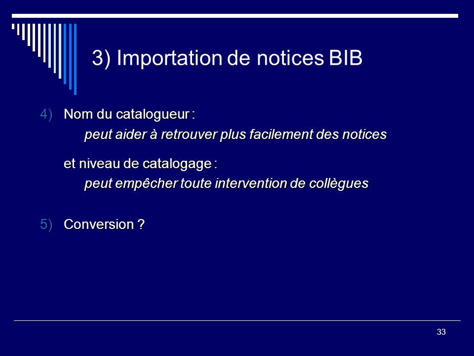 33 3) Importation de notices BIB 4)Nom du catalogueur : peut aider à retrouver plus facilement des notices et niveau de catalogage : peut empêcher tou