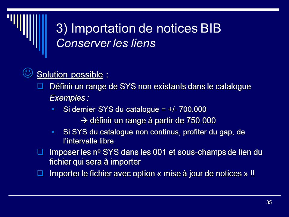 35 3) Importation de notices BIB Conserver les liens Solution possible : Solution possible :  Définir un range de SYS non existants dans le catalogue