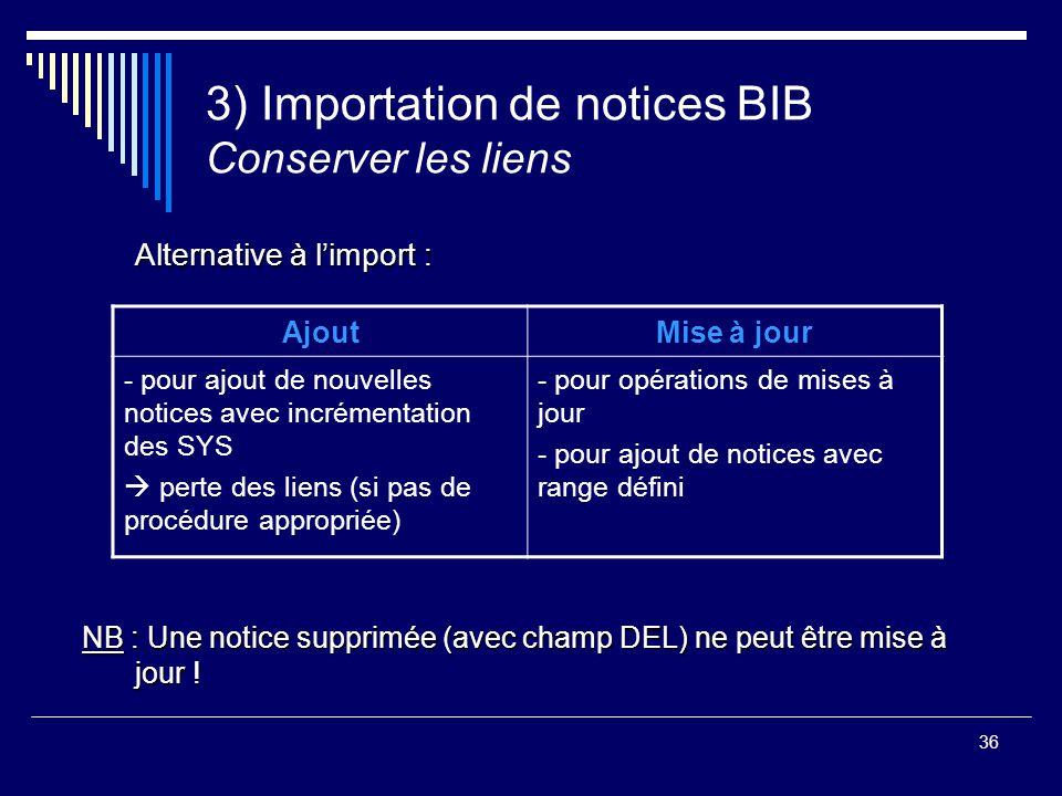 36 3) Importation de notices BIB Conserver les liens Alternative à l'import : NB : Une notice supprimée (avec champ DEL) ne peut être mise à jour ! Aj
