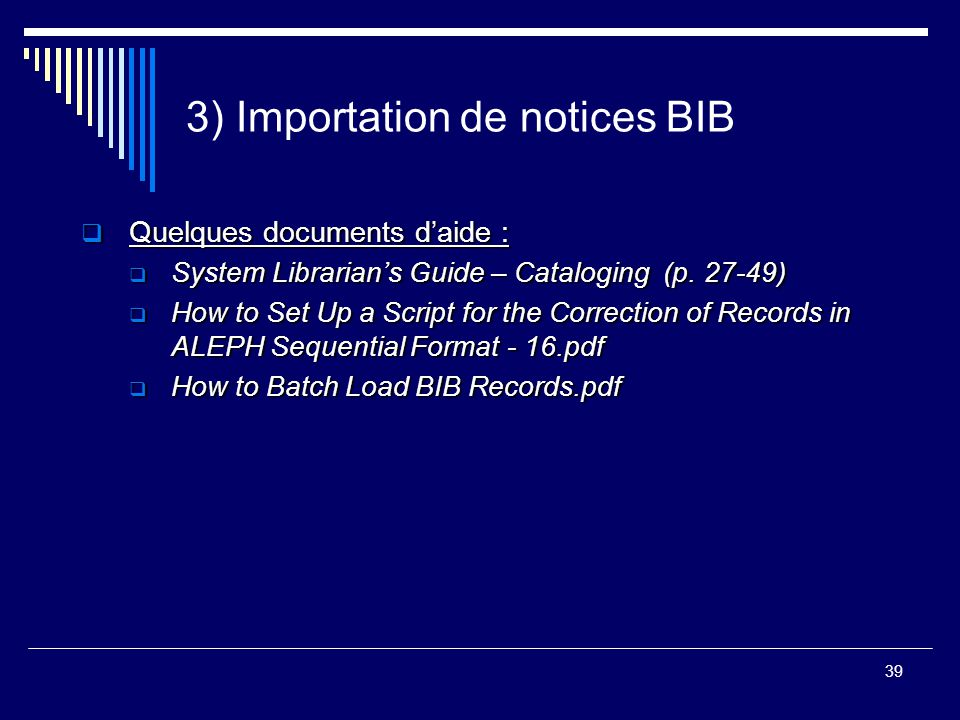 39 3) Importation de notices BIB  Quelques documents d'aide :  System Librarian's Guide – Cataloging (p. 27-49)  How to Set Up a Script for the Cor