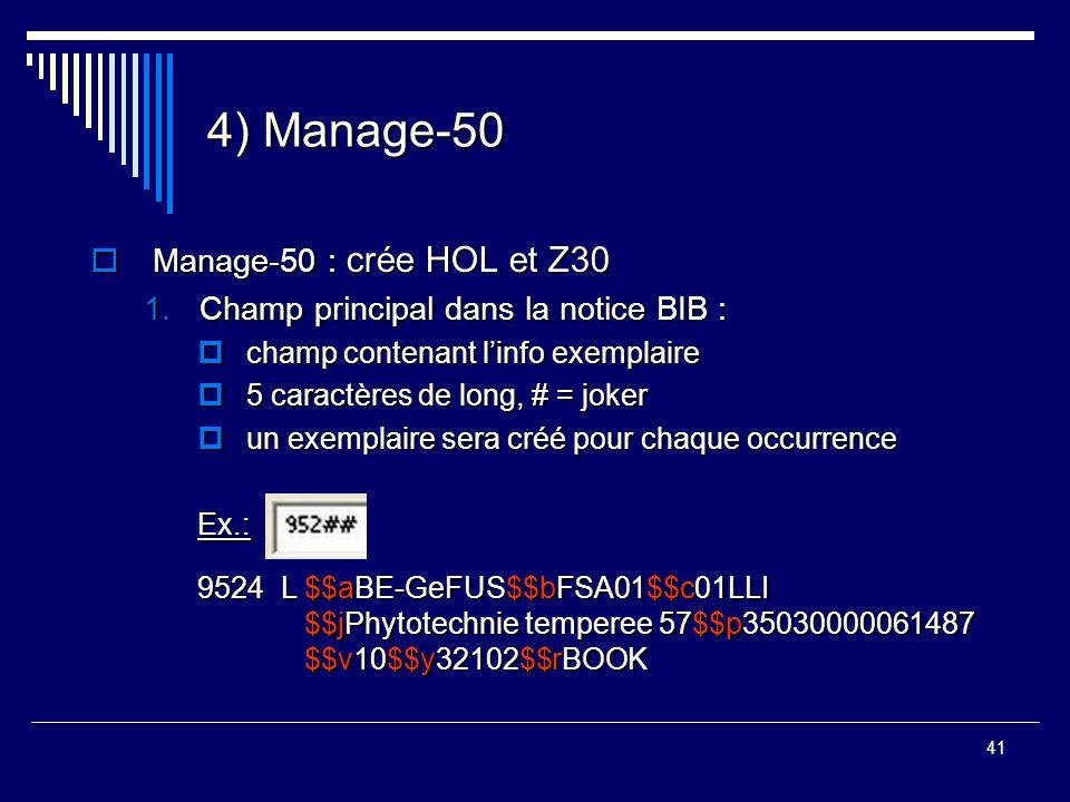 41 4) Manage-50  Manage-50 : crée HOL et Z30 1.Champ principal dans la notice BIB :  champ contenant l'info exemplaire  5 caractères de long, # = j