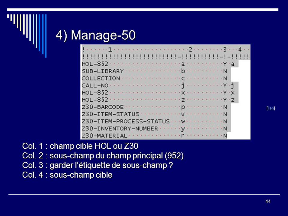 44 4) Manage-50 [lien] lien Col. 1 : champ cible HOL ou Z30 Col. 2 : sous-champ du champ principal (952) Col. 3 : garder l'étiquette de sous-champ ? C