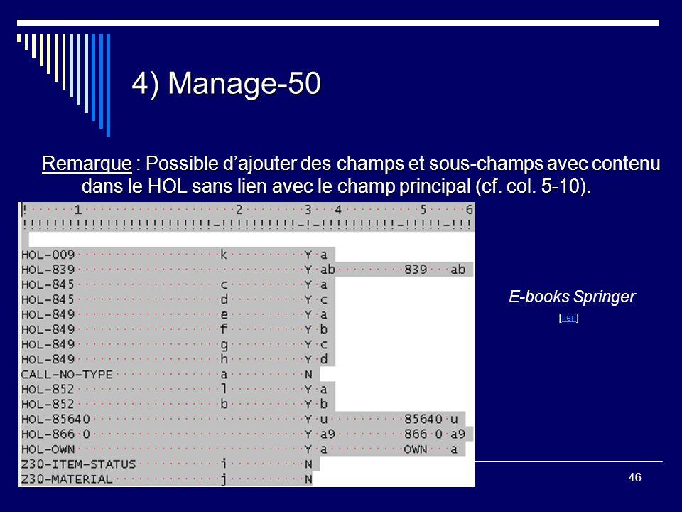 46 4) Manage-50 Remarque : Possible d'ajouter des champs et sous-champs avec contenu dans le HOL sans lien avec le champ principal (cf. col. 5-10). E-
