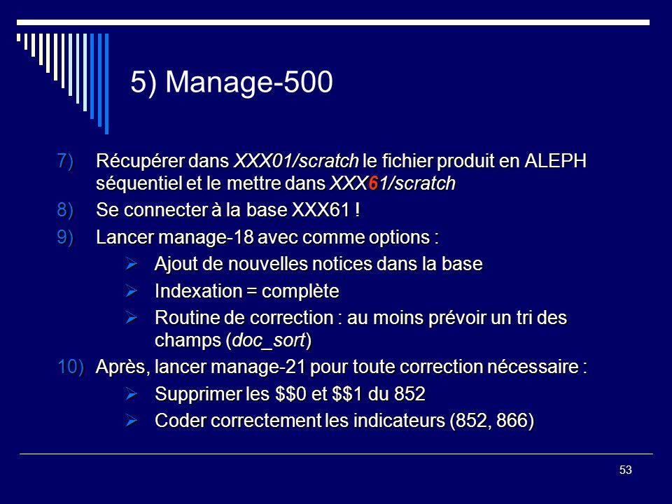 53 5) Manage-500 7)Récupérer dans XXX01/scratch le fichier produit en ALEPH séquentiel et le mettre dans XXX61/scratch 8)Se connecter à la base XXX61
