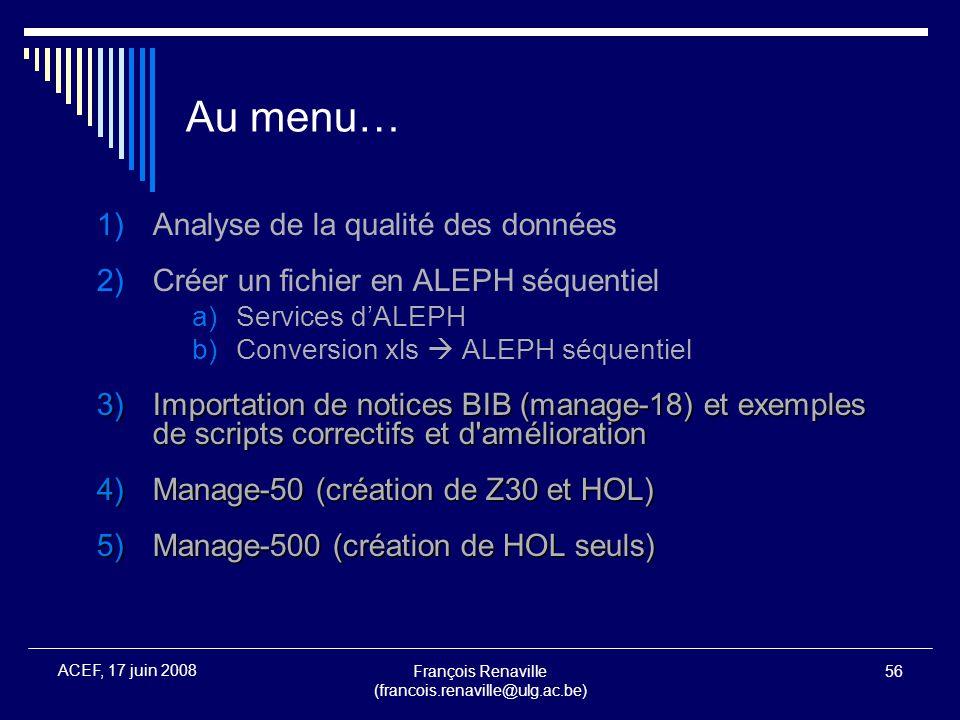 François Renaville (francois.renaville@ulg.ac.be) 56 ACEF, 17 juin 2008 Au menu… 1)Analyse de la qualité des données 2)Créer un fichier en ALEPH séque