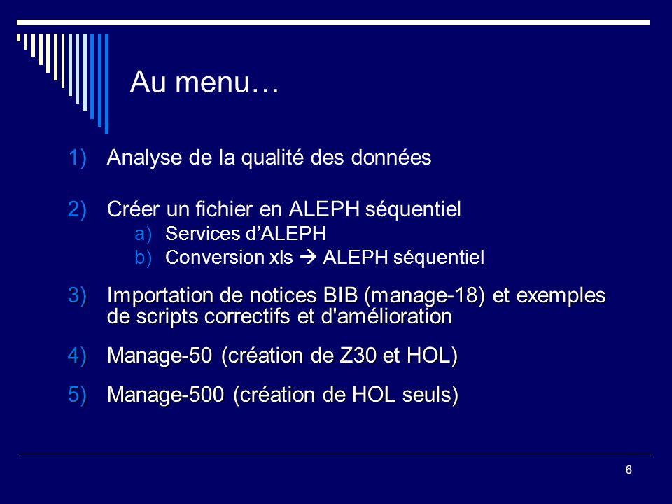 6 Au menu… 1)Analyse de la qualité des données 2)Créer un fichier en ALEPH séquentiel a)Services d'ALEPH b)Conversion xls  ALEPH séquentiel 3)Importa