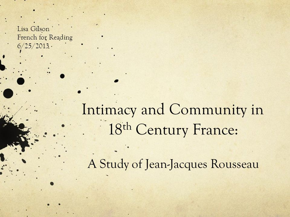 Intimacy and Community in 18 th Century France: A Study of Jean-Jacques Rousseau Lisa Gilson French for Reading 6/25/2013