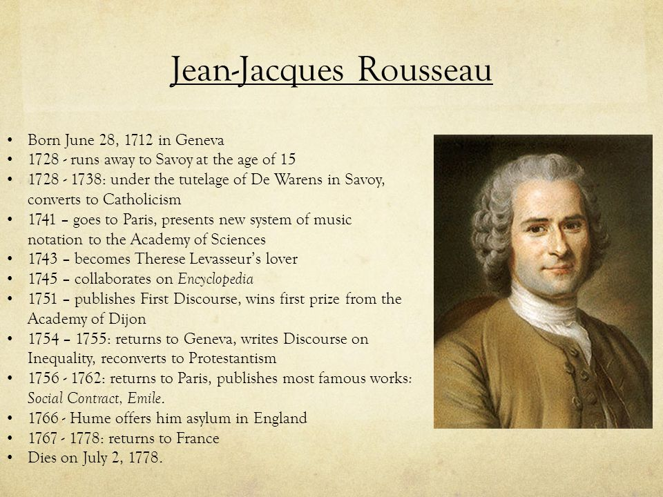 Jean-Jacques Rousseau Born June 28, 1712 in Geneva 1728 - runs away to Savoy at the age of 15 1728 - 1738: under the tutelage of De Warens in Savoy, c