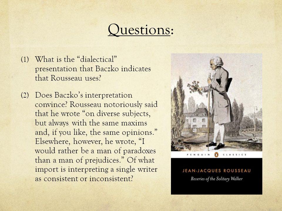 "Questions: (1) What is the ""dialectical"" presentation that Baczko indicates that Rousseau uses? (2) Does Baczko's interpretation convince? Rousseau no"
