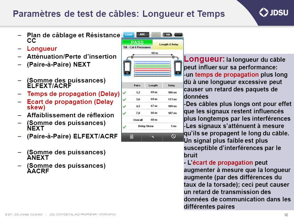 © 2011 JDS Uniphase Corporation | JDSU CONFIDENTIAL AND PROPRIETARY INFORMATION 12 Paramètres de test de câbles: Longueur et Temps –Plan de câblage et Résistance CC –Longueur –Atténuation/Perte d'insertion –(Paire-à-Paire) NEXT –(Somme des puissances) ELFEXT/ACRF –Temps de propagation (Delay) –Ecart de propagation (Delay skew) –Affaiblissement de réflexion –(Somme des puissances) NEXT –(Paire-à-Paire) ELFEXT/ACRF –(Somme des puissances) ANEXT –(Somme des puissances) AACRF Longueur: la longueur du câble peut influer sur sa performance: -un temps de propagation plus long dû à une longueur excessive peut causer un retard des paquets de données -Des câbles plus longs ont pour effet que les signaux restent influencés plus longtemps par les interférences -Les signaux s'atténuent à mesure qu'ils se propagent le long du câble.